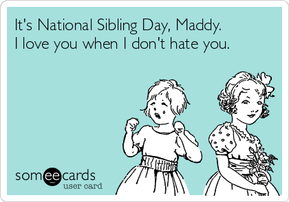 It's National Sibling Day, Maddy.  I love you when I don't hate you.