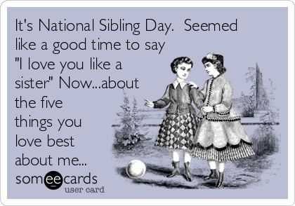 """It's National Sibling Day.  Seemed like a good time to say """"I love you like a sister"""" Now...about the five things you love best about me..."""