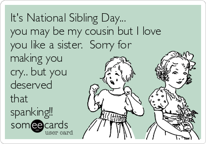 It's National Sibling Day... you may be my cousin but I love you like a sister.  Sorry for making you cry.. but you deserved that spanking!!