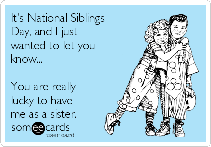 It's National Siblings Day, and I just wanted to let you know...  You are really lucky to have me as a sister.