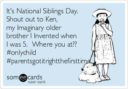 It's National Siblings Day.  Shout out to Ken, my Imaginary older brother I Invented when I was 5.  Where you at?? #onlychild #parentsgotitrightthefirsttime