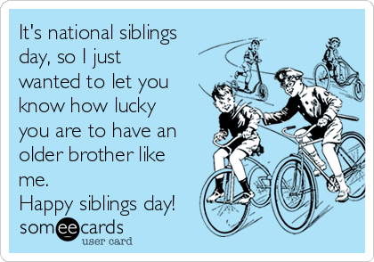 It's national siblings day, so I just wanted to let you know how lucky you are to have an older brother like me.  Happy siblings day!