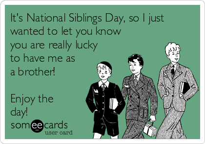 It's National Siblings Day, so I just  wanted to let you know you are really lucky to have me as a brother!  Enjoy the  day!