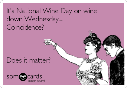 It's National Wine Day on wine down Wednesday.... Coincidence?    Does it matter?