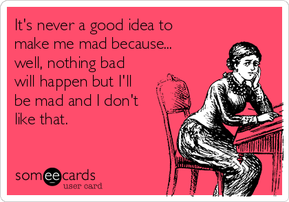 It's never a good idea to make me mad because... well, nothing bad will happen but I'll be mad and I don't like that.