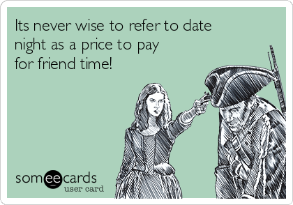 Its never wise to refer to date night as a price to pay for friend time!