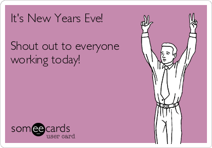 It's New Years Eve!   Shout out to everyone working today!
