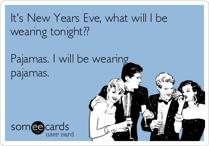 It's New Years Eve, what will I be wearing tonight??  Pajamas. I will be wearing pajamas.