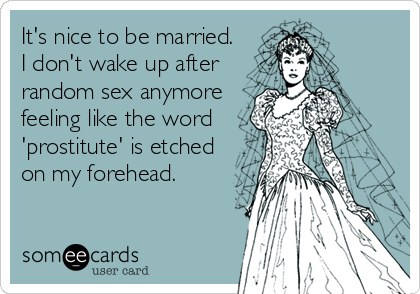 It's nice to be married  I don't wake up after random sex anymore