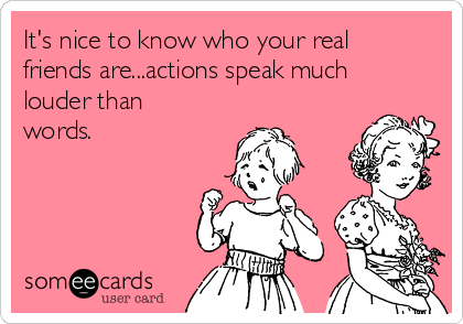 It's nice to know who your real friends are...actions speak much louder than words.