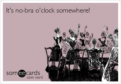 It's no-bra o'clock somewhere!