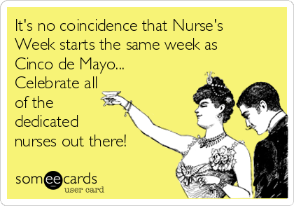 It's no coincidence that Nurse's Week starts the same week as Cinco de Mayo... Celebrate all of the dedicated nurses out there!