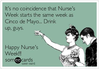 It's no coincidence that Nurse's Week starts the same week as Cinco de Mayo... Drink up, guys.    Happy Nurse's Week!!!