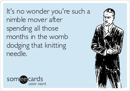It's no wonder you're such a nimble mover after spending all those months in the womb dodging that knitting needle.