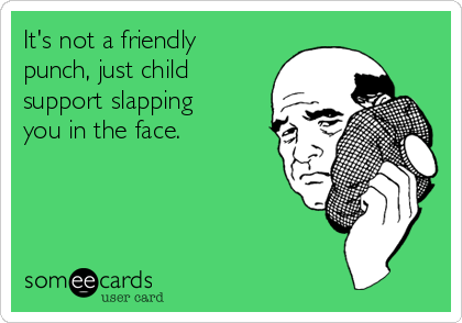 It's not a friendly punch, just child support slapping you in the face.