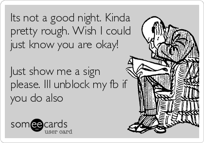 Its not a good night. Kinda pretty rough. Wish I could just know you are okay!  Just show me a sign please. Ill unblock my fb if you do also