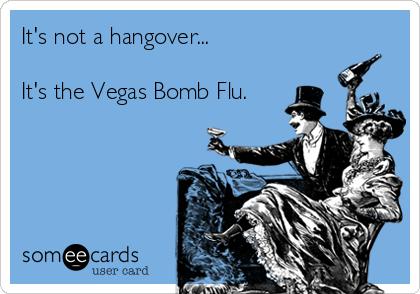 It's not a hangover...  It's the Vegas Bomb Flu.