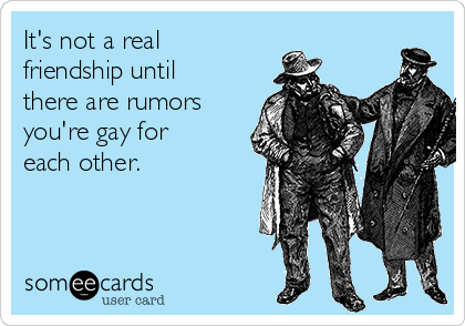 It's not a real friendship until there are rumors you're gay for each other.