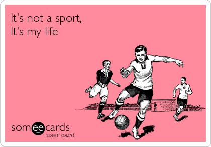 It's not a sport,  It's my life