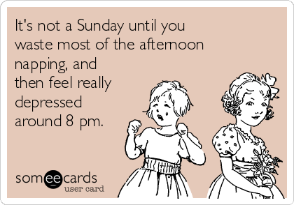 It's not a Sunday until you  waste most of the afternoon napping, and then feel really depressed around 8 pm.