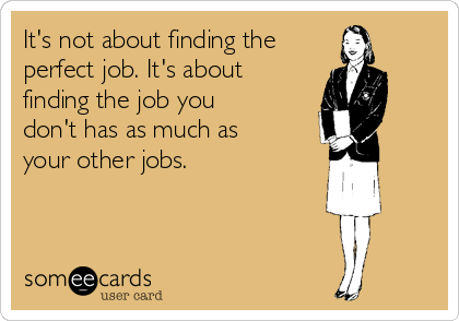 It's not about finding the  perfect job. It's about finding the job you don't has as much as your other jobs.