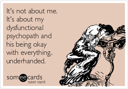 It's not about me. It's about my dysfunctional psychopath and his being okay with everything.. underhanded.