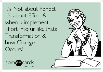 It's Not about Perfect It's about Effort & when u implement Effort into ur life, thats Transformation & how Change Occurs!
