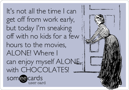 It's not all the time I can get off from work early, but today I'm sneaking off with no kids for a few hours to the movies,  ALONE! Where I can enjoy myself ALONE, with CHOCOLATES!