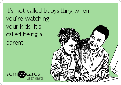 It's not called babysitting when you're watching your kids. It's called being a parent.