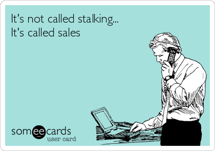 It's not called stalking... It's called sales