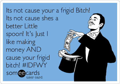 Its not cause your a frigid Bitch! Its not cause shes a better Little spoon! It's Just I like making money AND cause your frigid bitch! #IDFWY