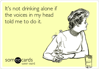 It's not drinking alone if the voices in my head told me to do it.
