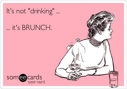 "It's not ""drinking"" ...  ... it's BRUNCH."