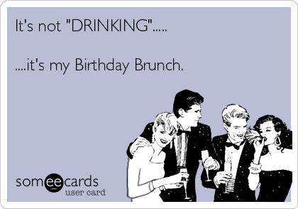 "It's not ""DRINKING"".....  ....it's my Birthday Brunch."