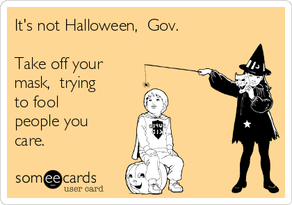 It's not Halloween,  Gov.  Take off your mask,  trying to fool people you care.