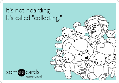 """It's not hoarding.   It's called """"collecting."""""""