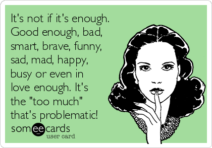 "It's not if it's enough. Good enough, bad, smart, brave, funny, sad, mad, happy, busy or even in love enough. It's the ""too much"" that's problematic!"