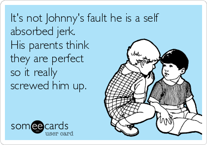 It's not Johnny's fault he is a self absorbed jerk.  His parents think they are perfect so it really screwed him up.