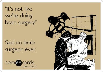 """It's not like  we're doing brain surgery!""   Said no brain surgeon ever."