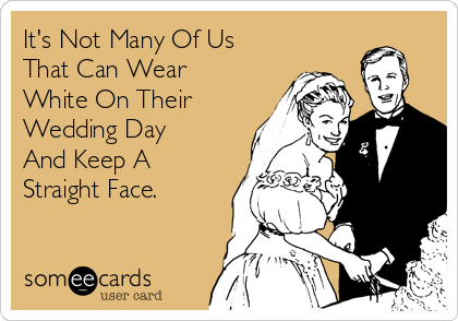 It's Not Many Of Us That Can Wear White On Their Wedding Day And Keep A Straight Face.