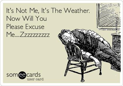 It's Not Me, It's The Weather. Now Will You Please Excuse Me....Zzzzzzzzzz