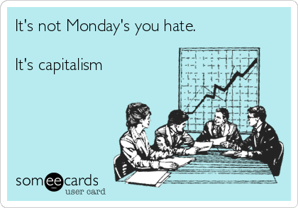 It's not Monday's you hate.   It's capitalism