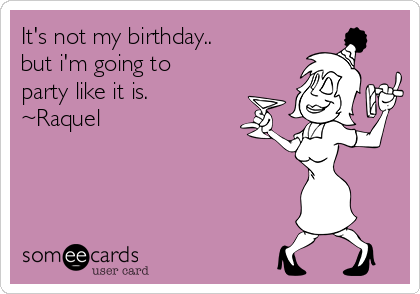 It's not my birthday.. but i'm going to party like it is. ~Raquel