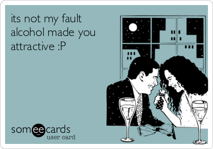 its not my fault alcohol made you attractive :P