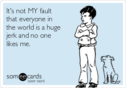 It's not MY fault that everyone in the world is a huge jerk and no one likes me.