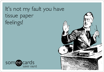 It's not my fault you have  tissue paper feelings!