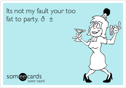 Its not my fault your too fat to party.