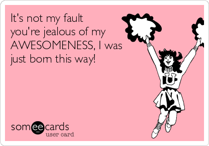 It's not my fault you're jealous of my AWESOMENESS, I was just born this way!