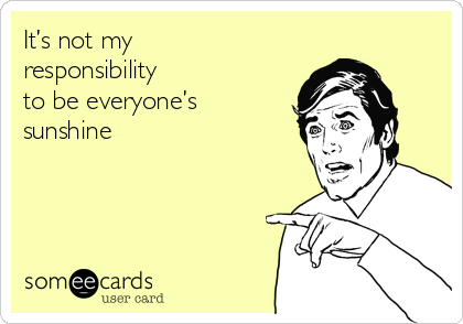 It's not my responsibility to be everyone's sunshine
