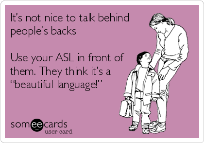 It S Not Nice To Talk Behind People S Backs Use Your Asl In Front Of Them They Think It S A Beautiful Language Reminders Ecard
